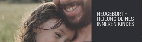 Neugeburt – Heilung deines inneren Kindes