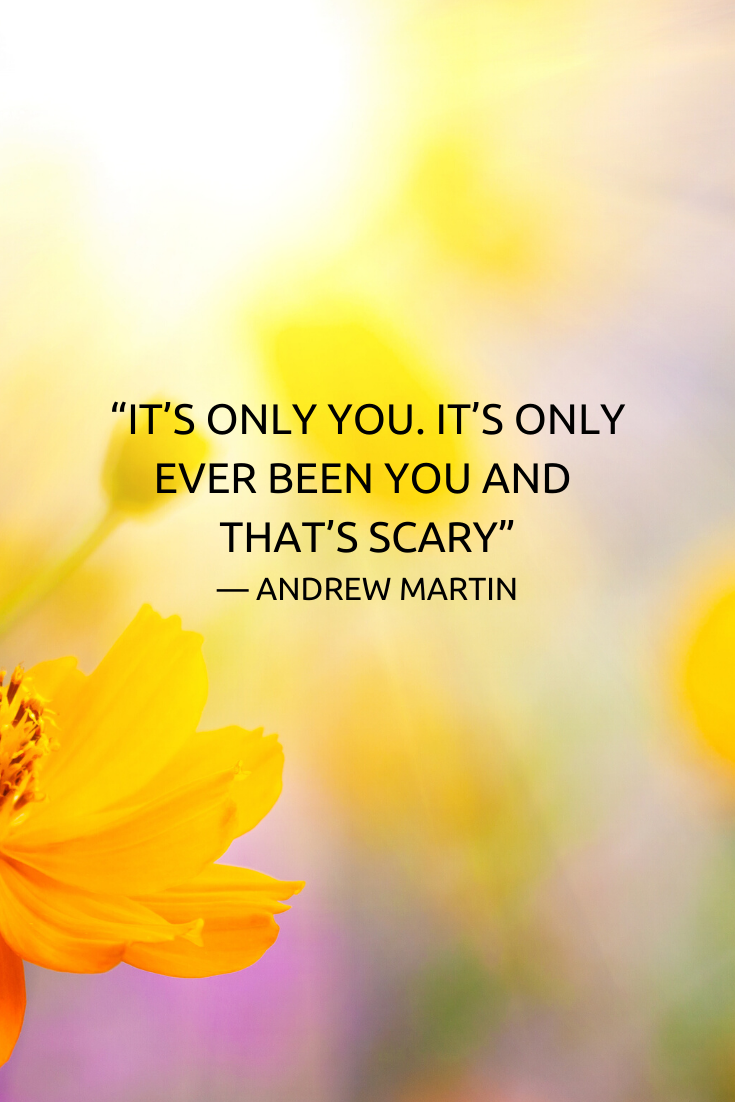 """""""It's only you. It's only ever been you and that's scary."""""""